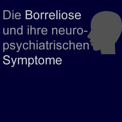 Wann ist eine Borreliose eine Neuroborreliose? Die Borreliose und ihre neuro-psychiatrischen Symptome